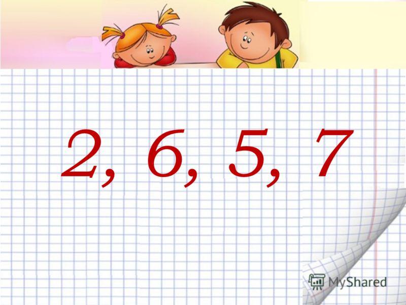 2, 6, 5, 7