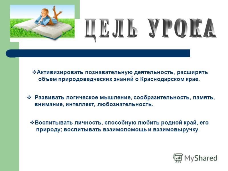 Активизировать познавательную деятельность, расширять объем природоведческих знаний о Краснодарском крае. Развивать логическое мышление, сообразительность, память, внимание, интеллект, любознательность. Воспитывать личность, способную любить родной к
