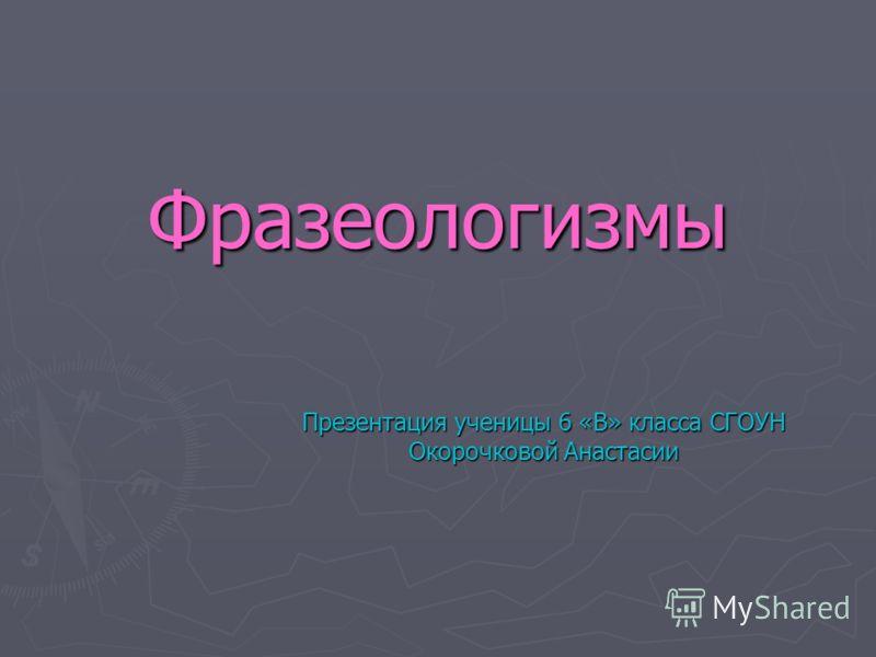 Фразеологизмы Презентация ученицы 6 «В» класса СГОУН Окорочковой Анастасии