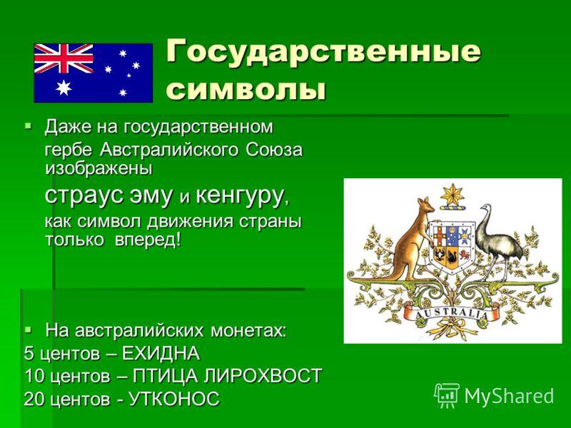 Государственные символы Даже на государственном Даже на государственном гербе Австралийского Союза изображены гербе Австралийского Союза изображены страус эму и кенгуру, страус эму и кенгуру, как символ движения страны только вперед! как символ движе
