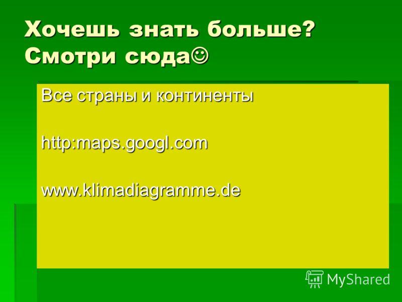 Хочешь знать больше? Смотри сюда Хочешь знать больше? Смотри сюда Все страны и континенты http:maps.googl.com www.klimadiagramme.de