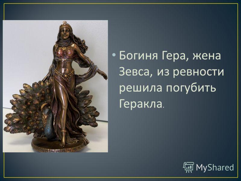 Богиня Гера, жена Зевса, из ревности решила погубить Геракла.