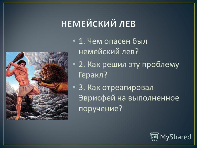 1. Чем опасен был немейский лев ? 2. Как решил эту проблему Геракл ? 3. Как отреагировал Эврисфей на выполненное поручение ?