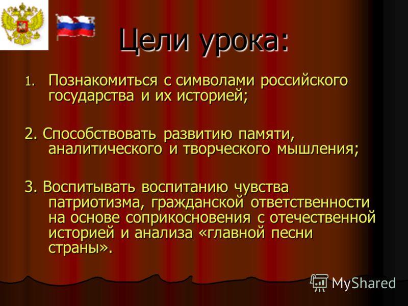 Цели урока: 1. Познакомиться с символами российского государства и их историей; 2. Способствовать развитию памяти, аналитического и творческого мышления; 3. Воспитывать воспитанию чувства патриотизма, гражданской ответственности на основе соприкоснов