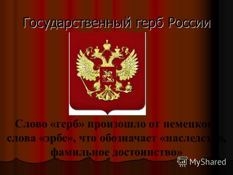 Государственный герб России Слово «герб» произошло от немецкого слова «эрбе», что обозначает «наследство, фамильное достоинство»