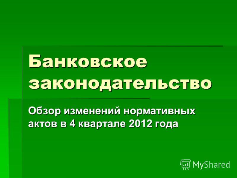 Банковское законодательство Обзор изменений нормативных актов в 4 квартале 2012 года