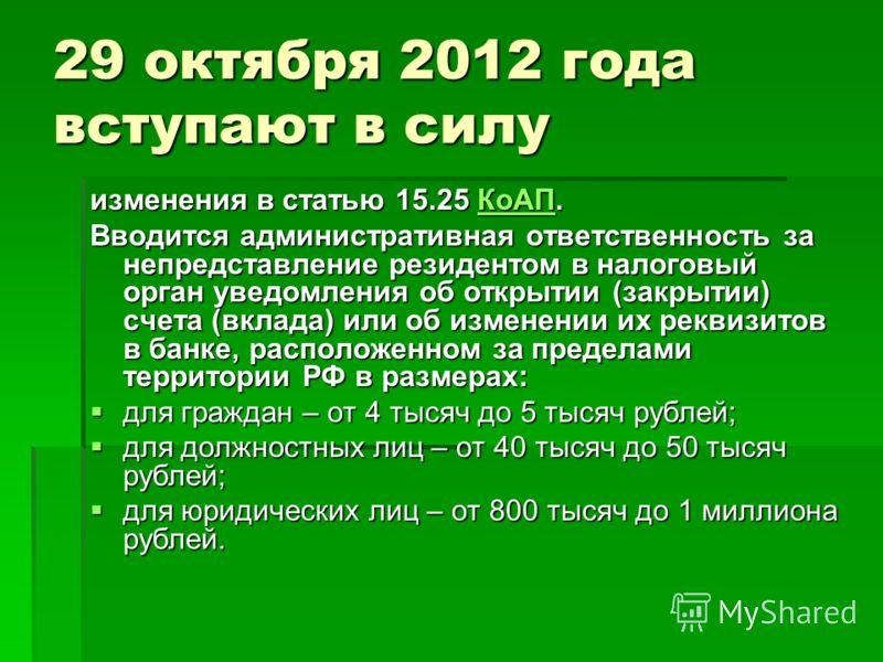 29 октября 2012 года вступают в силу изменения в статью 15.25 КоАП. КоАП Вводится административная ответственность за непредставление резидентом в налоговый орган уведомления об открытии (закрытии) счета (вклада) или об изменении их реквизитов в банк