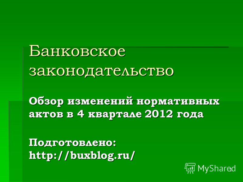 1 Банковское законодательство Обзор изменений нормативных актов в 4 квартале 2012 года Подготовлено: http://buxblog.ru/
