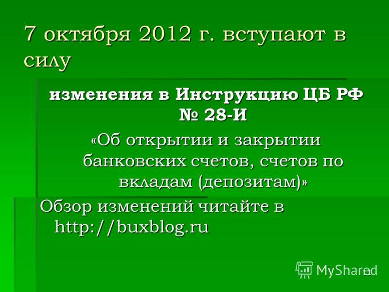 11 7 октября 2012 г. вступают в силу изменения в Инструкцию ЦБ РФ 28-И «Об открытии и закрытии банковских счетов, счетов по вкладам (депозитам)» Обзор изменений читайте в http://buxblog.ru
