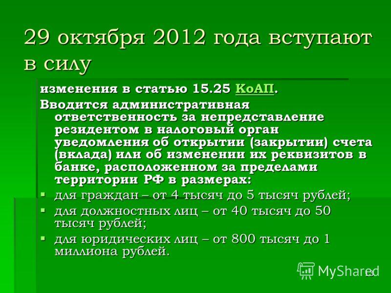 13 29 октября 2012 года вступают в силу изменения в статью 15.25 КоАП. КоАП Вводится административная ответственность за непредставление резидентом в налоговый орган уведомления об открытии (закрытии) счета (вклада) или об изменении их реквизитов в б