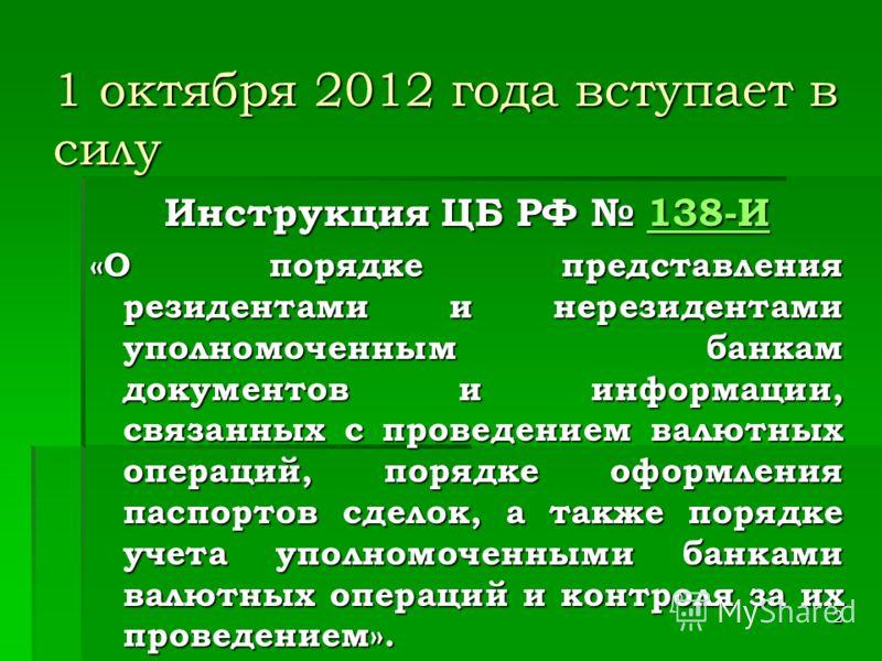 2 1 октября 2012 года вступает в силу Инструкция ЦБ РФ 138-И 138-И «О порядке представления резидентами и нерезидентами уполномоченным банкам документов и информации, связанных с проведением валютных операций, порядке оформления паспортов сделок, а т