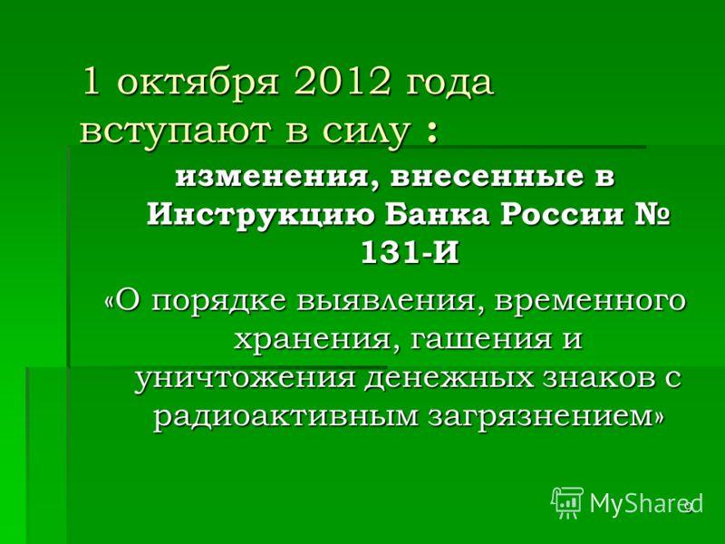 9 1 октября 2012 года вступают в силу : изменения, внесенные в Инструкцию Банка России 131-И «О порядке выявления, временного хранения, гашения и уничтожения денежных знаков с радиоактивным загрязнением»