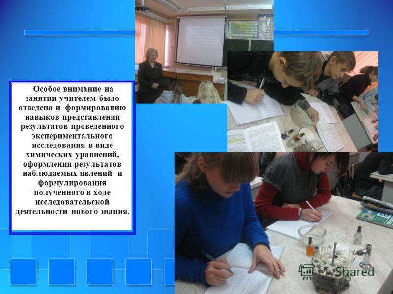 Особое внимание на занятии учителем было отведено и формированию навыков представления результатов проведенного экспериментального исследования в виде химических уравнений, оформления результатов наблюдаемых явлений и формулирования полученного в ход