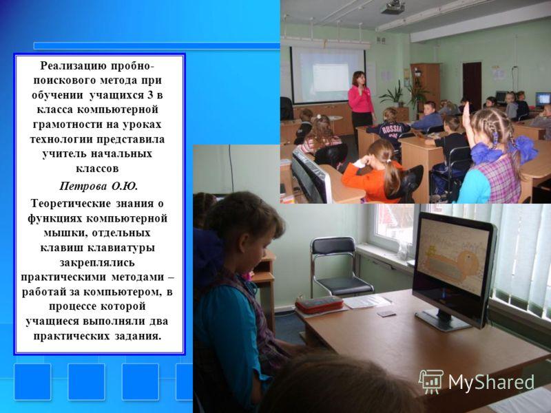 Реализацию пробно- поискового метода при обучении учащихся 3 в класса компьютерной грамотности на уроках технологии представила учитель начальных классов Петрова О.Ю. Теоретические знания о функциях компьютерной мышки, отдельных клавиш клавиатуры зак