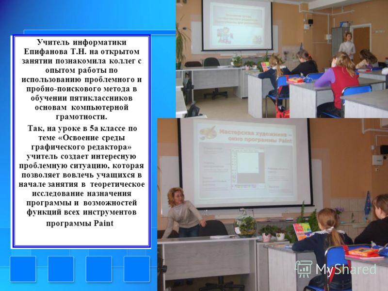 Учитель информатики Епифанова Т.Н. на открытом занятии познакомила коллег с опытом работы по использованию проблемного и пробно-поискового метода в обучении пятиклассников основам компьютерной грамотности. Так, на уроке в 5а классе по теме «Освоение