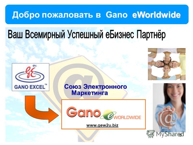 eWorldwide Добро пожаловать в Gano eWorldwide www.gew2u.biz 6 Союз Электронного Маркетинга