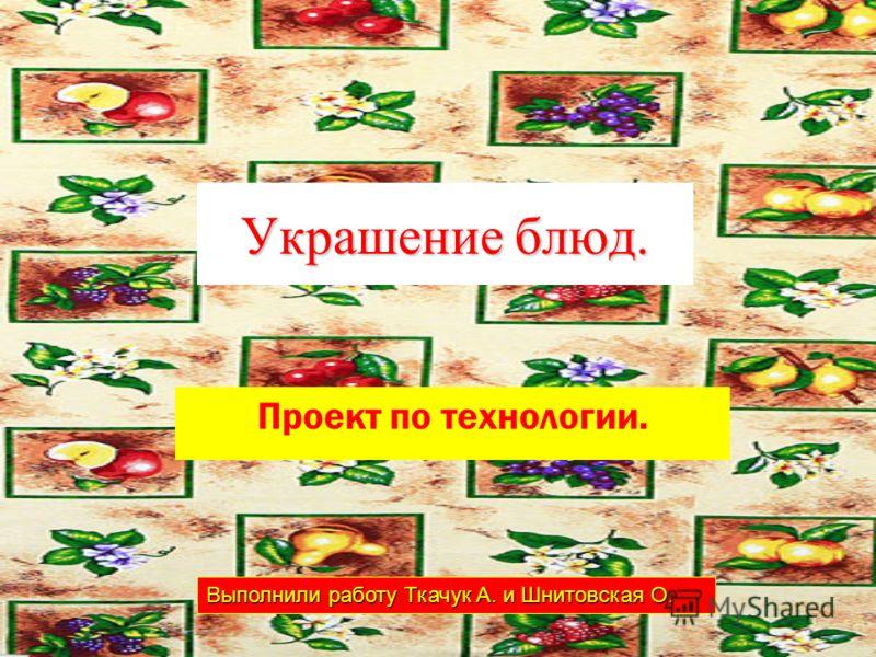 Украшение блюд. Проект по технологии. Выполнили работу Ткачук А. и Шнитовская О.