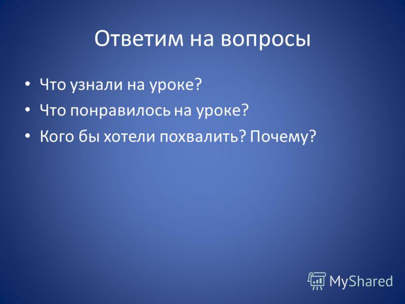 Ответим на вопросы Что узнали на уроке? Что понравилось на уроке? Кого бы хотели похвалить? Почему?