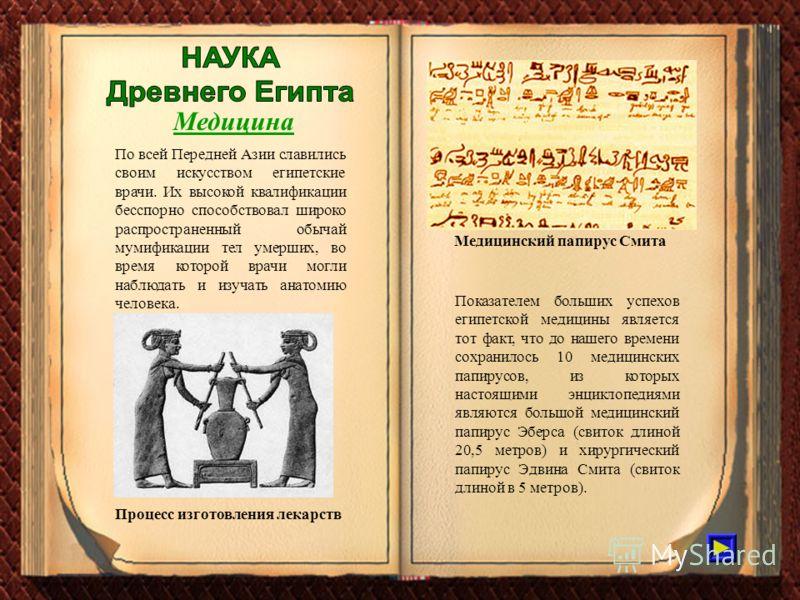 Медицина По всей Передней Азии славились своим искусством египетские врачи. Их высокой квалификации бесспорно способствовал широко распространенный обычай мумификации тел умерших, во время которой врачи могли наблюдать и изучать анатомию человека. Пр