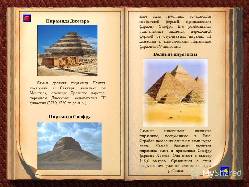 Самая древняя пирамида Египта построена в Саккара, недалеко от Мемфиса, столицы Древнего царства, фараоном Джосером, основателем III династии (2780-2720 гг. до н. э.). Пирамида Джосера Самыми известными являются пирамиды, построенные в Гизе. Страбон