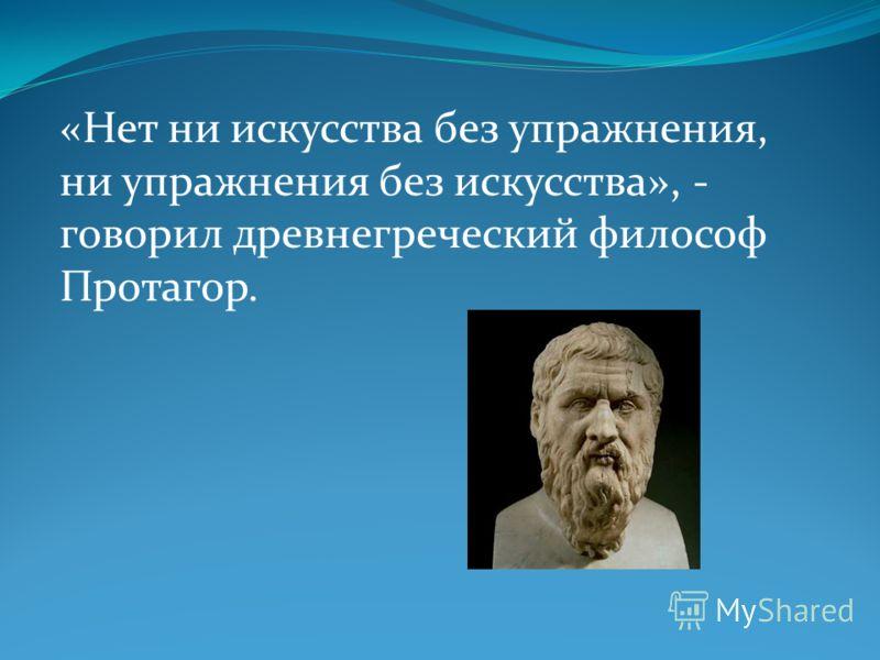 «Нет ни искусства без упражнения, ни упражнения без искусства», - говорил древнегреческий философ Протагор.