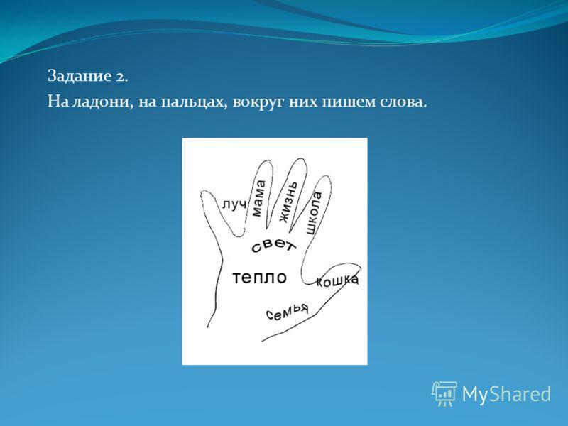 Задание 2. На ладони, на пальцах, вокруг них пишем слова.