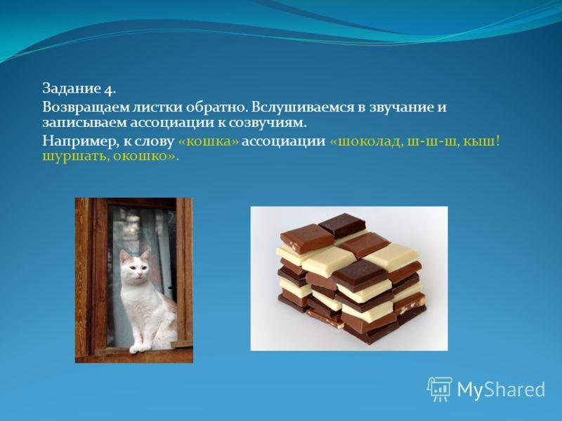 Задание 4. Возвращаем листки обратно. Вслушиваемся в звучание и записываем ассоциации к созвучиям. Например, к слову «кошка» ассоциации «шоколад, ш-ш-ш, кыш! шуршать, окошко».