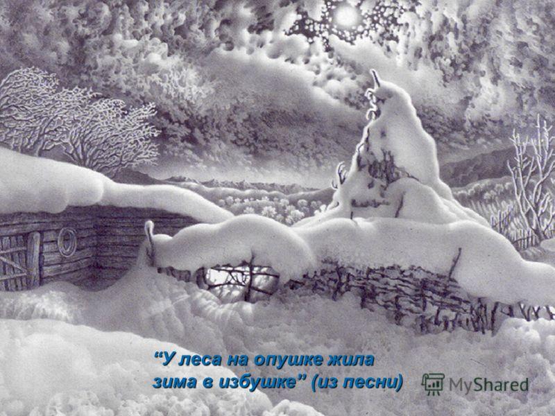 У леса на опушке жилаУ леса на опушке жила зима в избушке (из песни)