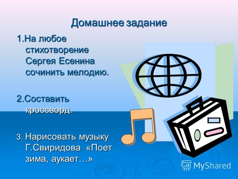 Домашнее задание 1.На любое стихотворение Сергея Есенина сочинить мелодию. 2.Составить кроссворд. 3. Нарисовать музыку Г.Свиридова «Поет зима, аукает…»