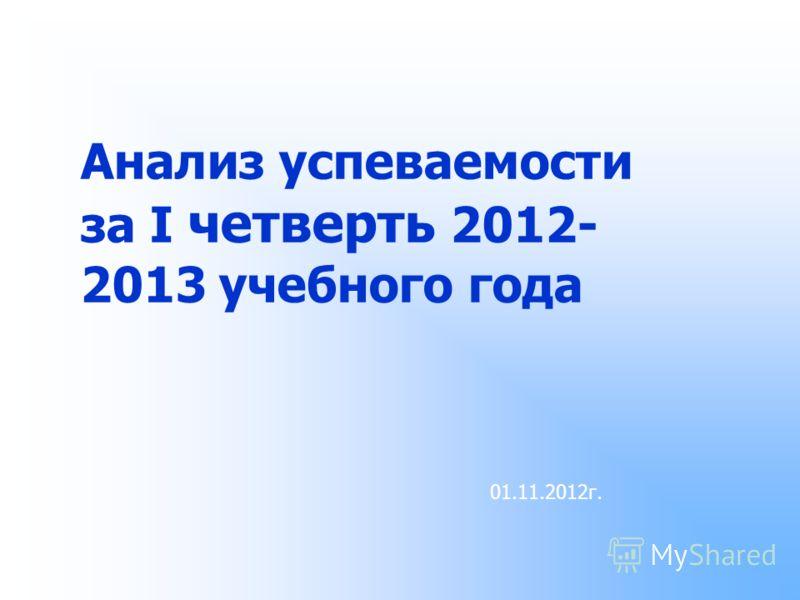 Анализ успеваемости за I четверть 2012- 2013 учебного года 01.11.2012г.