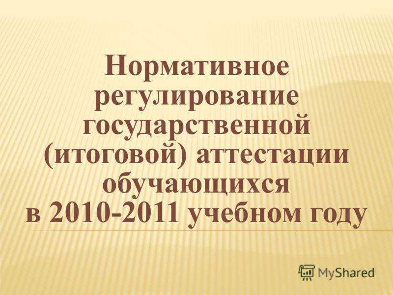 Нормативное регулирование государственной (итоговой) аттестации обучающихся в 2010-2011 учебном году