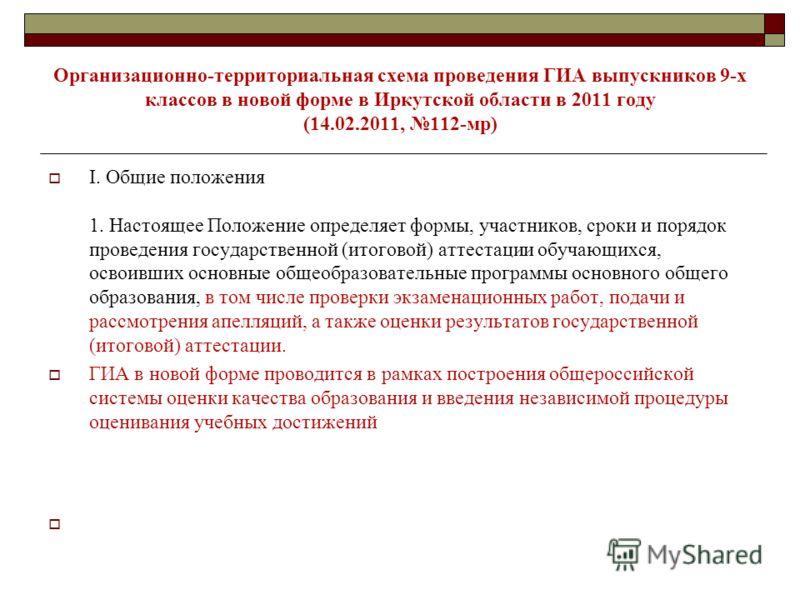 Организационно-территориальная схема проведения ГИА выпускников 9-х классов в новой форме в Иркутской области в 2011 году (14.02.2011, 112-мр) I. Общие положения 1. Настоящее Положение определяет формы, участников, сроки и порядок проведения государс