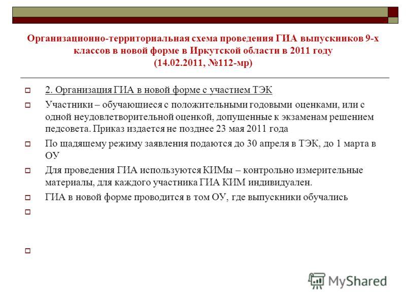 Организационно-территориальная схема проведения ГИА выпускников 9-х классов в новой форме в Иркутской области в 2011 году (14.02.2011, 112-мр) 2. Организация ГИА в новой форме с участием ТЭК Участники – обучающиеся с положительными годовыми оценками,