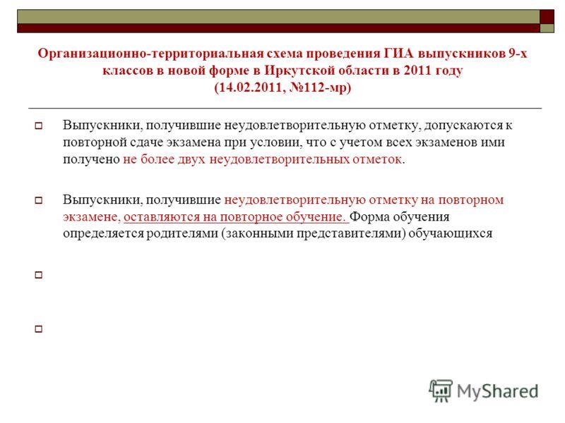 Организационно-территориальная схема проведения ГИА выпускников 9-х классов в новой форме в Иркутской области в 2011 году (14.02.2011, 112-мр) Выпускники, получившие неудовлетворительную отметку, допускаются к повторной сдаче экзамена при условии, чт