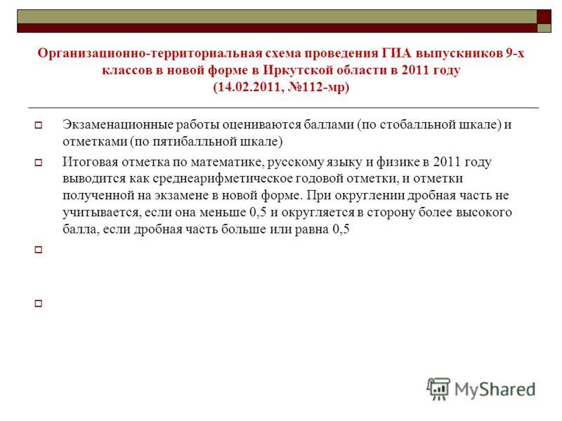 Организационно-территориальная схема проведения ГИА выпускников 9-х классов в новой форме в Иркутской области в 2011 году (14.02.2011, 112-мр) Экзаменационные работы оцениваются баллами (по стобалльной шкале) и отметками (по пятибалльной шкале) Итого