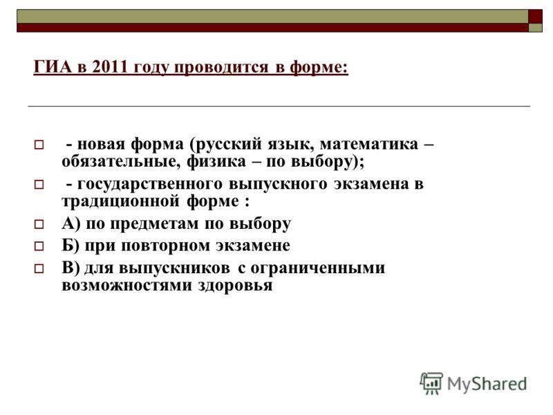 ГИА в 2011 году проводится в форме: - новая форма (русский язык, математика – обязательные, физика – по выбору); - государственного выпускного экзамена в традиционной форме : А) по предметам по выбору Б) при повторном экзамене В) для выпускников с ог