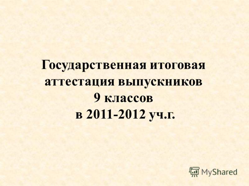 Государственная итоговая аттестация выпускников 9 классов в 2011-2012 уч.г.
