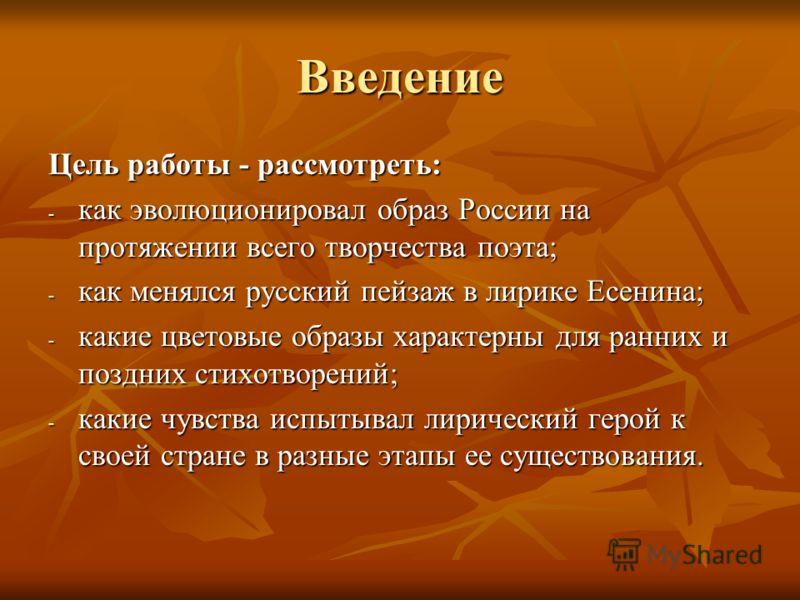 Введение Цель работы - рассмотреть: - как эволюционировал образ России на протяжении всего творчества поэта; - как менялся русский пейзаж в лирике Есенина; - какие цветовые образы характерны для ранних и поздних стихотворений; - какие чувства испытыв