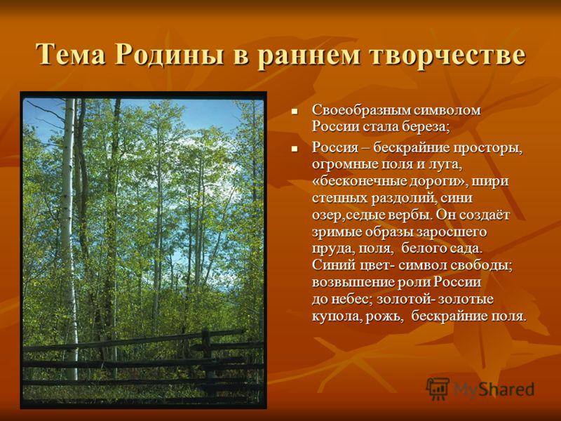 Тема Родины в раннем творчестве Своеобразным символом России стала береза; Своеобразным символом России стала береза; Россия – бескрайние просторы, огромные поля и луга, «бесконечные дороги», шири степных раздолий, сини озер,седые вербы. Он создаёт з