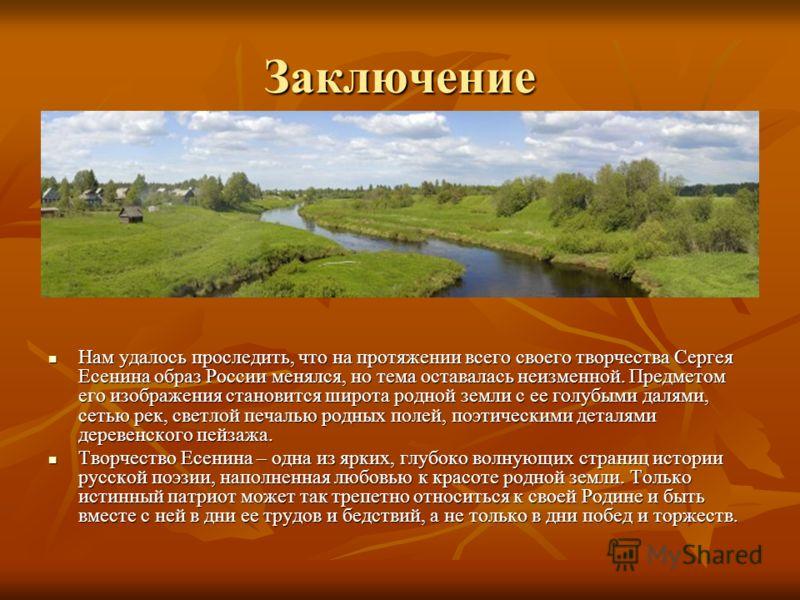 Заключение Нам удалось проследить, что на протяжении всего своего творчества Сергея Есенина образ России менялся, но тема оставалась неизменной. Предметом его изображения становится широта родной земли с ее голубыми далями, сетью рек, светлой печалью