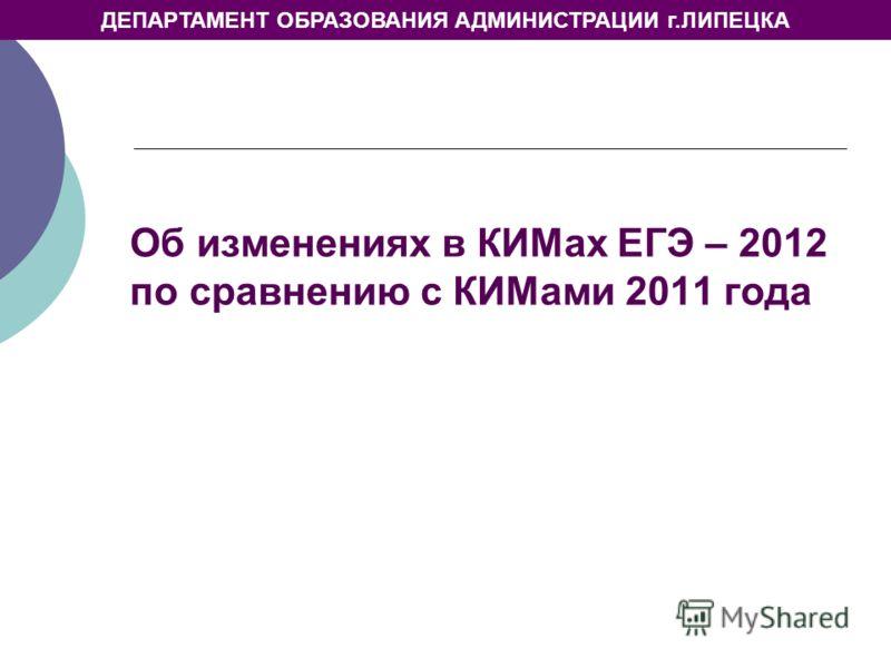 ДЕПАРТАМЕНТ ОБРАЗОВАНИЯ АДМИНИСТРАЦИИ г.ЛИПЕЦКА Об изменениях в КИМах ЕГЭ – 2012 по сравнению с КИМами 2011 года