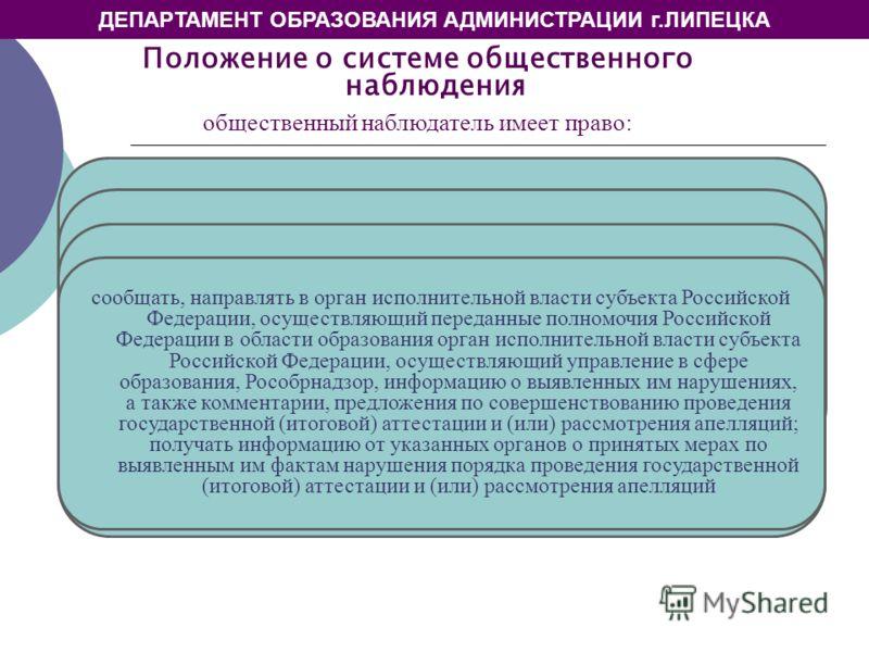 ДЕПАРТАМЕНТ ОБРАЗОВАНИЯ АДМИНИСТРАЦИИ г.ЛИПЕЦКА Положение о системе общественного наблюдения общественный наблюдатель имеет право: получать необходимую информацию и разъяснения от аккредитующего органа по вопросам порядка проведения государственной (