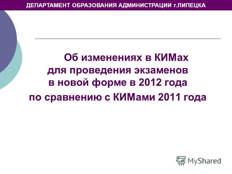 ДЕПАРТАМЕНТ ОБРАЗОВАНИЯ АДМИНИСТРАЦИИ г.ЛИПЕЦКА Об изменениях в КИМах для проведения экзаменов в новой форме в 2012 года по сравнению с КИМами 2011 года