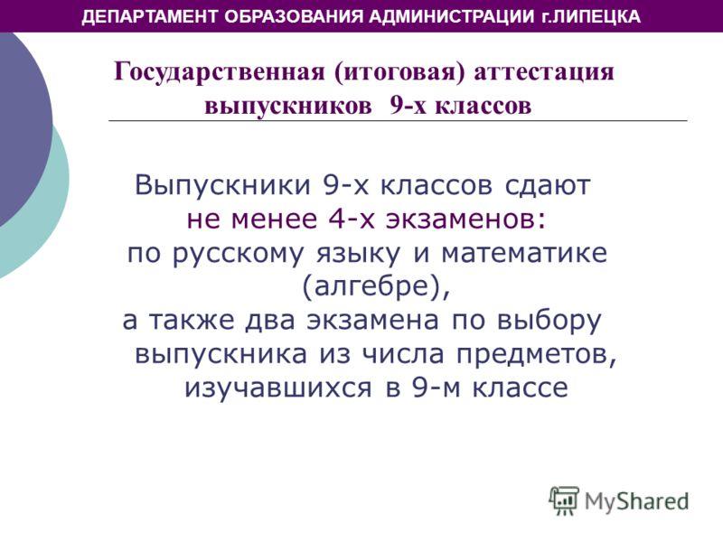 ДЕПАРТАМЕНТ ОБРАЗОВАНИЯ АДМИНИСТРАЦИИ г.ЛИПЕЦКА Выпускники 9-х классов сдают не менее 4-х экзаменов: по русскому языку и математике (алгебре), а также два экзамена по выбору выпускника из числа предметов, изучавшихся в 9-м классе Государственная (ито