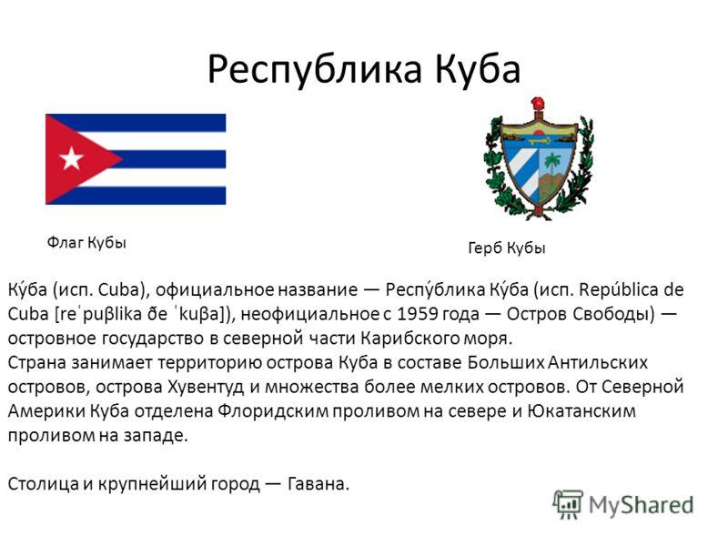 Республика Куба Флаг Кубы Герб Кубы Ку́ба (исп. Cuba), официальное название Респу́блика Ку́ба (исп. República de Cuba [reˈpuβlika ðe ˈkuβa]), неофициальное с 1959 года Остров Свободы) островное государство в северной части Карибского моря. Страна зан