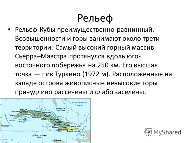 Рельеф Рельеф Кубы преимущественно равнинный. Возвышенности и горы занимают около трети территории. Самый высокий горный массив Сьерра–Маэстра протянулся вдоль юго- восточного побережья на 250 км. Его высшая точка пик Туркино (1972 м). Расположенные