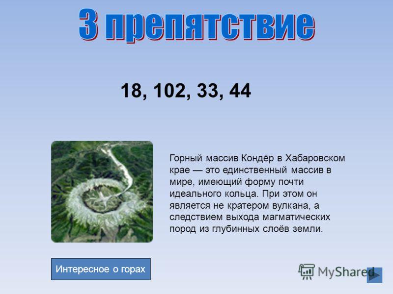 18, 102, 33, 44 Горный массив Кондёр в Хабаровском крае это единственный массив в мире, имеющий форму почти идеального кольца. При этом он является не кратером вулкана, а следствием выхода магматических пород из глубинных слоёв земли. Интересное о го