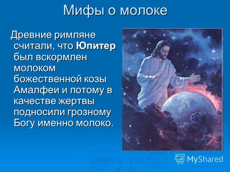 Мифы о молоке Древние римляне считали, что Юпитер был вскормлен молоком божественной козы Амалфеи и потому в качестве жертвы подносили грозному Богу именно молоко. Древние римляне считали, что Юпитер был вскормлен молоком божественной козы Амалфеи и