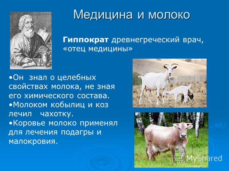 Медицина и молоко Он знал о целебных свойствах молока, не зная его химического состава. Молоком кобылиц и коз лечил чахотку. Коровье молоко применял для лечения подагры и малокровия. Гиппократ древнегреческий врач, «отец медицины»