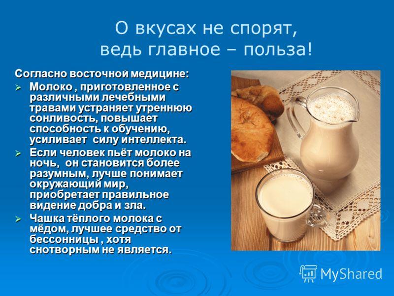 Согласно восточной медицине: Молоко, приготовленное с различными лечебными травами устраняет утреннюю сонливость, повышает способность к обучению, усиливает силу интеллекта. Молоко, приготовленное с различными лечебными травами устраняет утреннюю сон